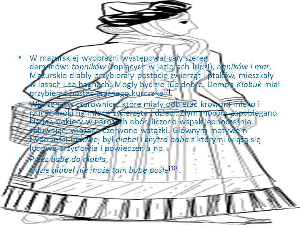 W mazurskiej wyobraźni występował cały szereg demonów: topników (topiących w jeziorach ludzi), ogników i mar. Mazurskie diabły przybierały postacie zwierząt i ptaków, mieszkały w lasach i na bagnach. Mogły być złe lub dobre. Demon Kłobuk miał przybierać postać czarnego kurczaka[7].